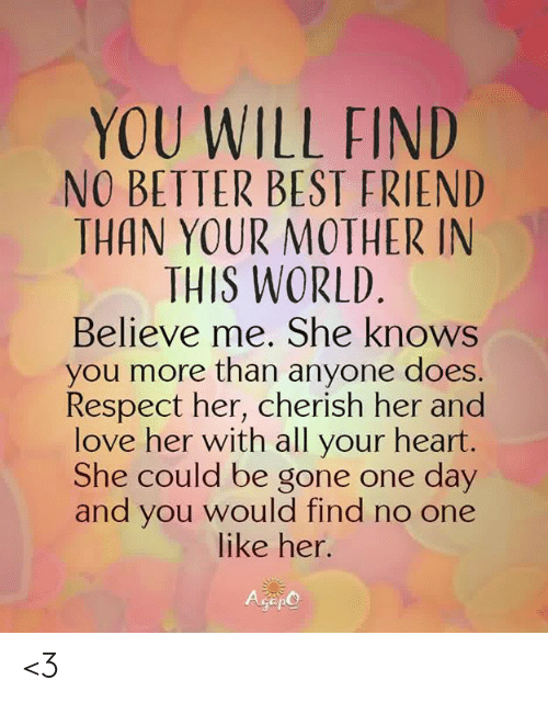 Best Friend, Love, and Memes: YOU WILL FIND  NO BETTER BEST FRIEND  THAN YOUR MOTHER IN  THIS WORLD  Believe me. She knows  you more than anyone does.  Respect her, cherish her and  love her with all your heart.  She could be gone one day  and you would find no one  like her.  Gep <3