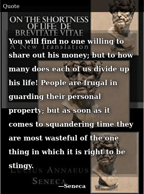 Life, Money, and Soon...: You will find no one willing to share out his money; but to how many does each of us divide up his life! People are frugal in guarding their personal property; but as soon as it comes to squandering time they are most wasteful of the one thing in which it is right to be stingy.