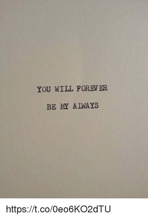 foreverly: YOU WILL FOREV ER  BE MY A IWAYS https://t.co/0eo6KO2dTU