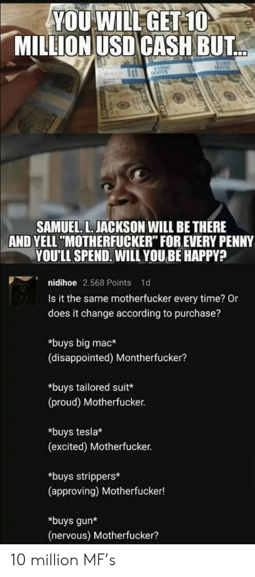 """bots: YOU WILL GET 10  MILLION USD CASH BUT  bots  SAMUEL. L. JACKSON WILL BE THERE  AND YELL """"MOTHERFUCKER"""" FOR EVERY PENNY  YOU'LL SPEND. WILL YOUBE HAPPY?  nidihoe 2.568 Points  1d  Is it the same motherfucker every time? Or  does it change according to purchase?  *buys big mac*  (disappointed) Montherfucker?  *buys tailored suit*  (proud) Motherfucker.  *buys tesla*  (excited) Motherfucker.  *buys strippers*  (approving) Motherfucker!  *buys gun*  