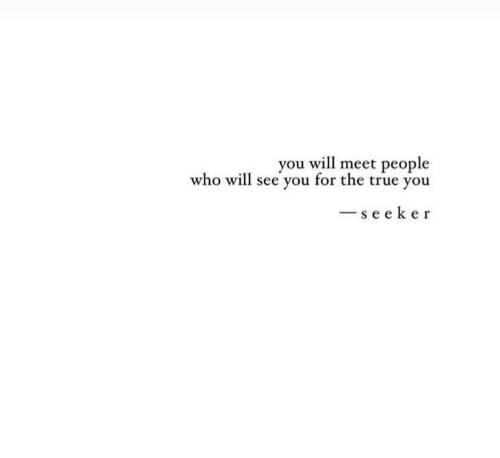 True, Who, and Will: you will meet people  who will see you for the true you  se eker