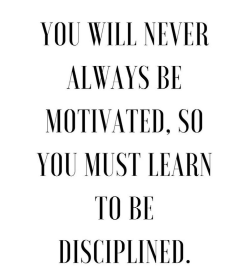 Never, Will, and You: YOU WILL NEVER  ALWAYS BE  MOTIVATED, SO  YOU MUST LEARN  TO BE  DISCIPLINED