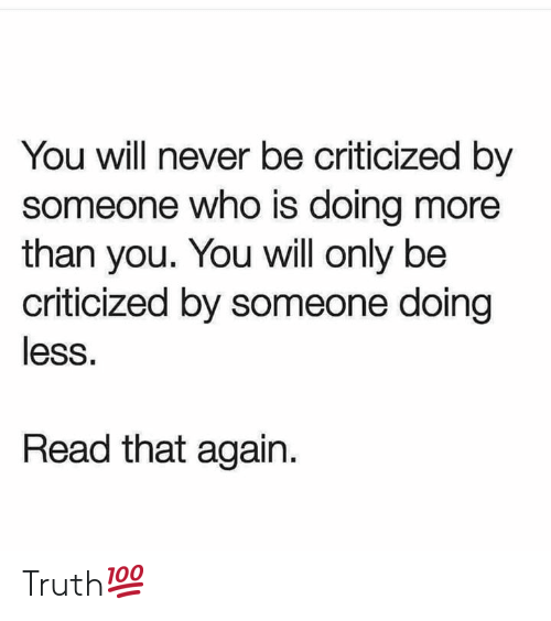 Never, Truth, and Hood: You will never be criticized by  someone who is doing more  than you. You will only be  criticized by someone doing  less.  Read that again. Truth💯