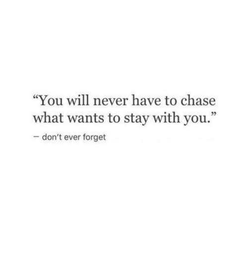 """Chase, Never, and Will: """"You will never have to chase  what wants to stay with you.""""  -don't ever forget  95"""