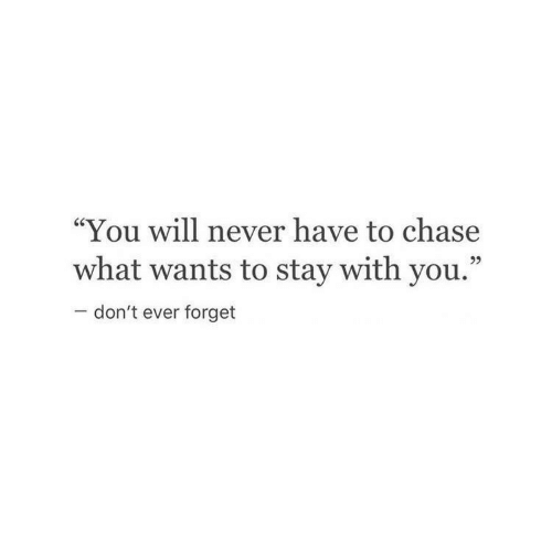 """Chase, Never, and Will: """"You will never have to chase  what wants to stay with you.""""  95  don't ever forget"""