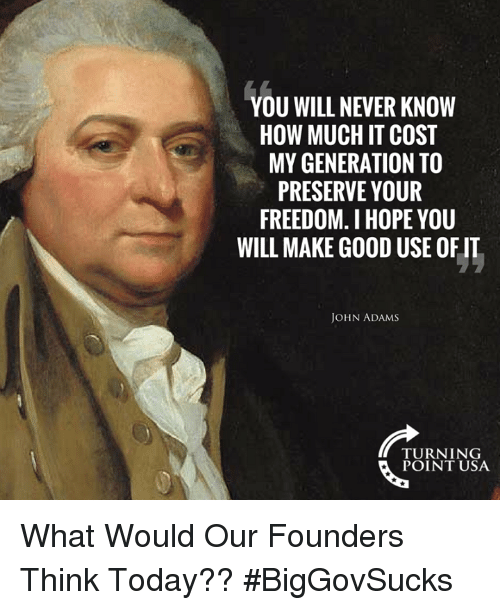 Memes, Good, and Today: YOU WILL NEVER KNOW  HOW MUCH IT COST  MY GENERATION TO  PRESERVE YOUR  FREEDOM. I HOPE YOU  WILL MAKE GOOD USE OF IT  JOHN ADAMS  TURNING  POINT USA What Would Our Founders Think Today?? #BigGovSucks