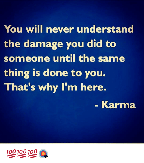 Memes, 🤖, and Damages: You will never understand  the damage you did to  someone until the same  thing is done to you.  That's why I'm here.  Karma 💯💯💯🎯