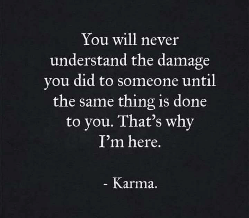 Karma, Never, and Why: You will never  understand the damage  you did to someone until  the same thing is done  to you. That's why  I'm here.  Karma.