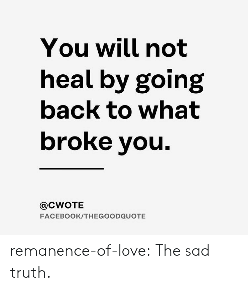 Facebook, Love, and Target: You will not  heal by going  back to what  broke you  @CWOTE  FACEBOOK/THEGOODQUOTE remanence-of-love:  The sad truth.