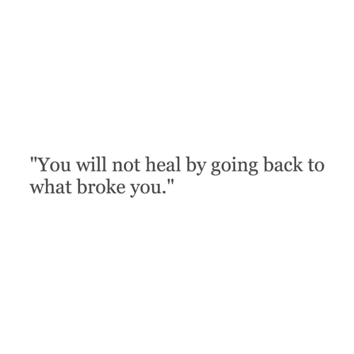 "Back, Will, and You: ""You will not heal by going back to  what broke you."""