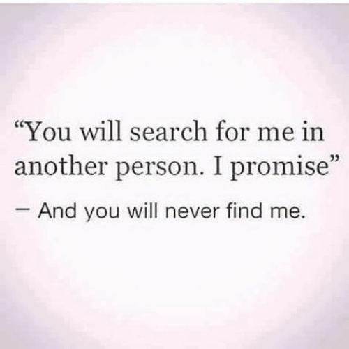 """Person I: """"You will search for me in  another person. I promise""""  And you will never find me.  05"""