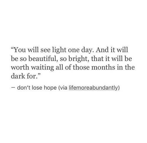 "Beautiful, Hope, and Waiting...: ""You will see light one day. And it will  be so beautiful, so bright, that it will be  worth waiting all of those months in the  dark for.""  don't lose hope (via lifemoreabundantly)"