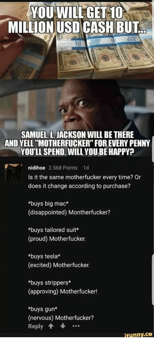 "Disappointed, Samuel L. Jackson, and Strippers: YOU WILLGET 10  MILLION USD CASH BUT  0001  SAMUEL. L.JACKSON WILL BE THERE  AND YELL""MOTHERFUCKER"" FOR EVERY PENNY  YOU'LL SPEND. WILL YOU BE HAPPY?  p︶i nidihoe 2.568 Points 1d  Is it the same motherfucker every time? Or  does it change according to purchase?  *buys big mac*  (disappointed) Montherfucker?  *buys tailored suit*  (proud) Motherfucker.  *buys tesla*  (excited) Motherfucker.  *buys strippers  (approving) Motherfucker!  *buys gun*  (nervous) Motherfucker?  Reply  ifunny.ce"