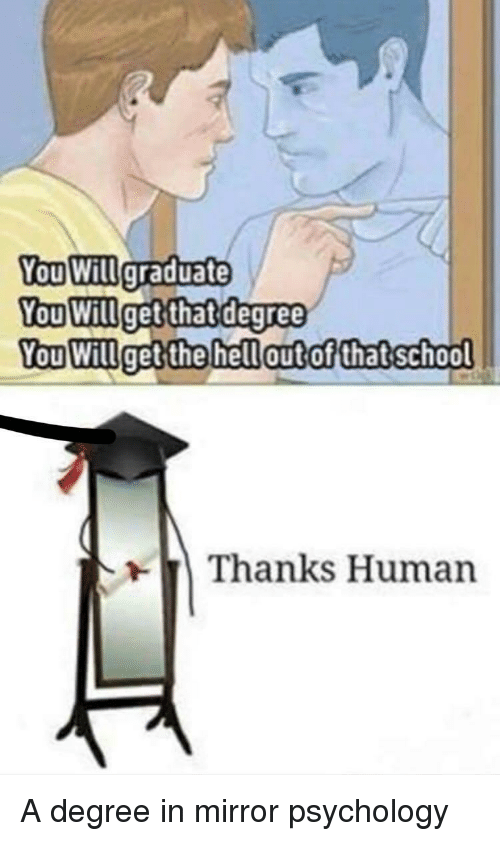 Mirror, Psychology, and Human: You Willgraduate  ou Willget  thatdegree  You Willget the hellautof thatschool  Thanks Human A degree in mirror psychology