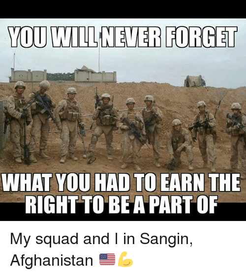 Memes, My Squad, and Squad: YOU WILLNEVER FORGET  WHAT YOU HAD TO EARN THE  RIGHTTO BEA PART OF My squad and I in Sangin, Afghanistan 🇺🇸💪
