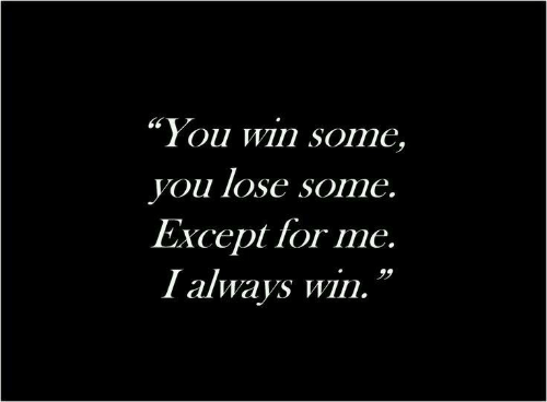 """You Lose: """"You win some,  you lose some.  Except for me.  I always win."""