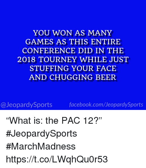 """Beer, Sports, and Games: YOU WON AS MANY  GAMES AS THIS ENTIRE  CONFERENCE DID IN THE  2018 TOURNEY WHILE JUST  STUFFING YOUR FACE  AND CHUGGING BEER  @JeopardySportsfacebook.com/JeopardySports """"What is: the PAC 12?"""" #JeopardySports #MarchMadness https://t.co/LWqhQu0r53"""