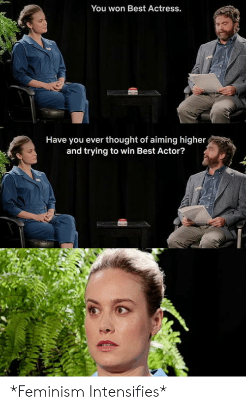 Feminism, Best, and Thought: You won Best Actress.  Have you ever thought of aiming higher  and trying to win Best Actor? *Feminism Intensifies*