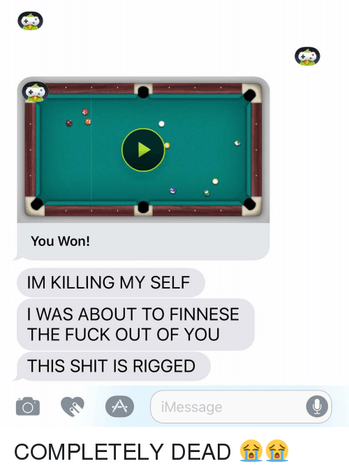 Finnesing: You Won!  IM KILLING MY SELF  I WAS ABOUT TO FINNESE  THE FUCK OUT OF YOU  THIS SHIT IS RIGGED  CAO i Message COMPLETELY DEAD 😭😭