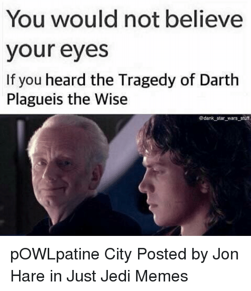 Jedi, Memes, and Star Wars: You would not believe  your eyes  If you heard the Tragedy of Darth  Plagueis the Wise  ®dank star wars stuf pOWLpatine City   Posted by Jon Hare in Just Jedi Memes