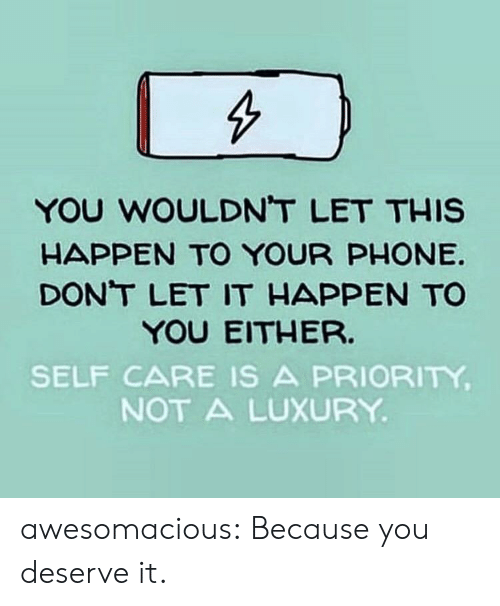 Self Care Is: YOU WOULDNT LET THIS  HAPPEN TO YOUR PHONE  DONT LET IT HAPPEN TO  YOU EITHER.  SELF CARE IS A PRIORITY  NOT A LUXURY awesomacious:  Because you deserve it.