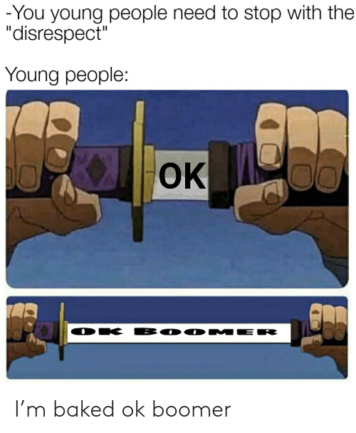 "disrespect: -You young people need to stop with the  ""disrespect""  Young people:  OK  BO0 MER  DK I'm baked ok boomer"