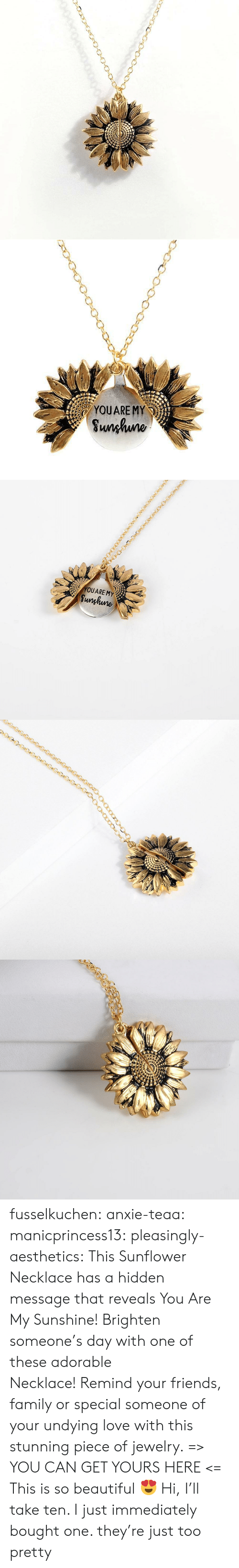 Beautiful, Family, and Friends: YOUARE MY  Sunhuno   YOUARE MY  Sunghune fusselkuchen:  anxie-teaa:  manicprincess13:  pleasingly-aesthetics: This Sunflower Necklace has a hidden message that reveals You Are My Sunshine! Brighten someone's day with one of these adorable Necklace!Remind your friends, family or special someone of your undying love with this stunning piece of jewelry. => YOU CAN GET YOURS HERE <=   This is so beautiful 😍   Hi, I'll take ten.   I just immediately bought one. they're just too pretty