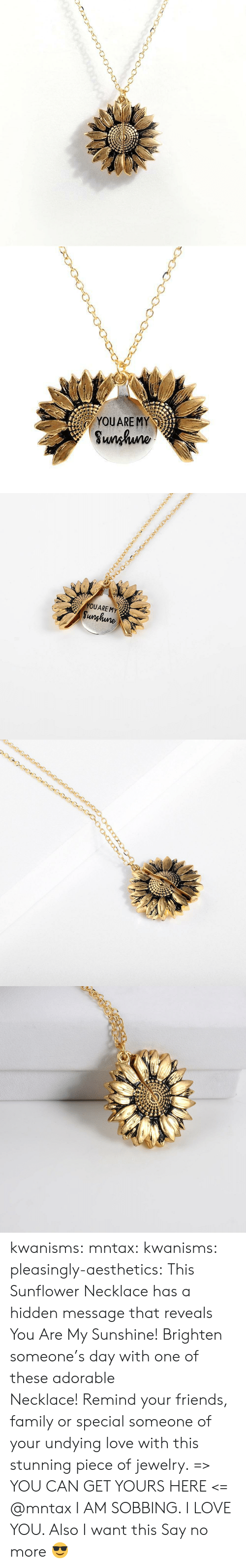 Family, Friends, and Love: YOUARE MY  Sunhuno   YOUARE MY  Sunghune kwanisms:  mntax:  kwanisms:  pleasingly-aesthetics:  This Sunflower Necklace has a hidden message that reveals You Are My Sunshine! Brighten someone's day with one of these adorable Necklace!Remind your friends, family or special someone of your undying love with this stunning piece of jewelry. => YOU CAN GET YOURS HERE <=   @mntax   I AM SOBBING. I LOVE YOU. Also I want this  Say no more 😎