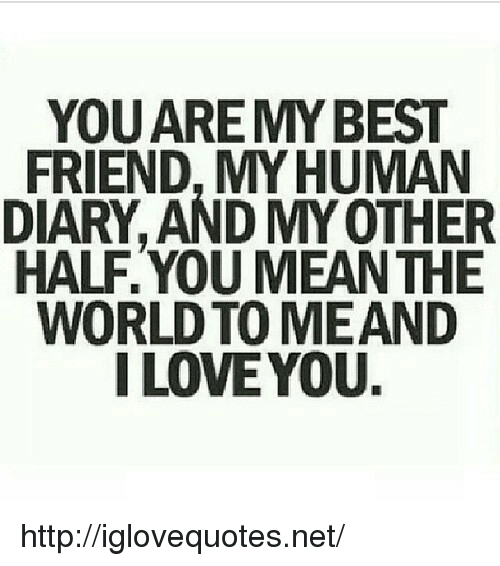 My Other Half: YOUARE MYBEST  FRIEND, MYHUMAN  DIARY, AND MY OTHER  HALF.YOU MEANTHE  WORLD TO MEAND  I LOVEYOU. http://iglovequotes.net/