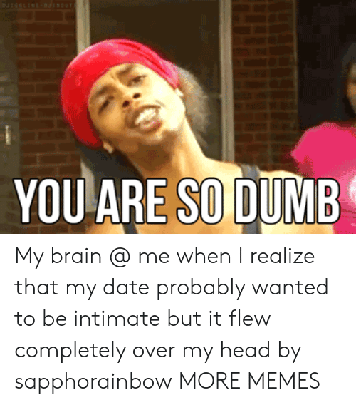 Dank, Head, and Memes: YOUARE SOİDUMB My brain @ me when I realize that my date probably wanted to be intimate but it flew completely over my head by sapphorainbow MORE MEMES