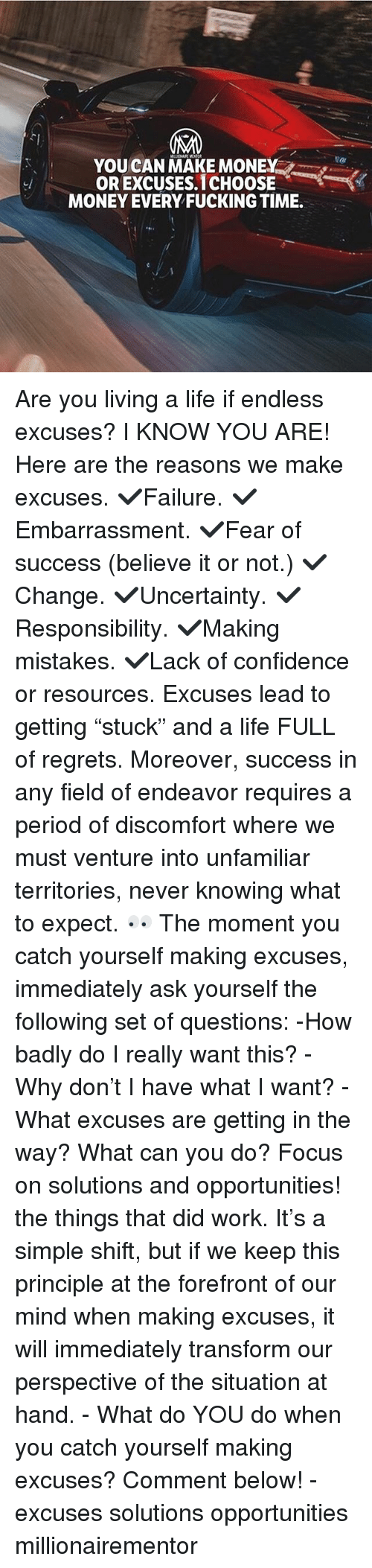 "Confidence, Fucking, and Life: YOUCAN MAKE MONEY  OR EXCUSES.1CHOOSE  MONEY EVERY FUCKING TIME. Are you living a life if endless excuses? I KNOW YOU ARE! Here are the reasons we make excuses. ✔️Failure. ✔️Embarrassment. ✔️Fear of success (believe it or not.) ✔️Change. ✔️Uncertainty. ✔️Responsibility. ✔️Making mistakes. ✔️Lack of confidence or resources. Excuses lead to getting ""stuck"" and a life FULL of regrets. Moreover, success in any field of endeavor requires a period of discomfort where we must venture into unfamiliar territories, never knowing what to expect. 👀 The moment you catch yourself making excuses, immediately ask yourself the following set of questions: -How badly do I really want this? -Why don't I have what I want? -What excuses are getting in the way? What can you do? Focus on solutions and opportunities! the things that did work. It's a simple shift, but if we keep this principle at the forefront of our mind when making excuses, it will immediately transform our perspective of the situation at hand. - What do YOU do when you catch yourself making excuses? Comment below! - excuses solutions opportunities millionairementor"