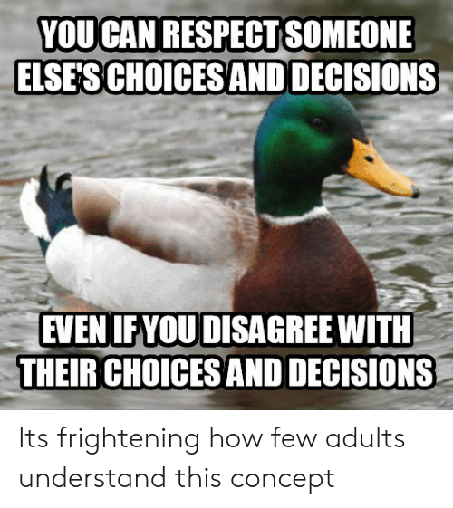 Frightening, Decisions, and How: YOUCAN RESPECTSOMEONE  ELSES CHOICESAND DECISIONS  EVEN IFYOUDISAGREE WITH  THEIR CHOICES AND DECISIONS Its frightening how few adults understand this concept