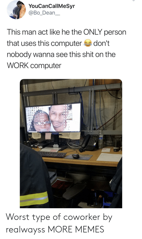Dean: YouCanCallMeSyr  @Bo_Dean  This man act like he the ONLY person  that uses this computer  don't  nobody wanna see this shit on the  WORK computer  16 Worst type of coworker by realwayss MORE MEMES