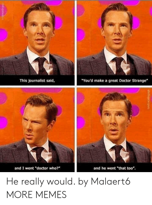 "Dank, Doctor, and Memes: You'd make a great Doctor Strange  This journalist said,  and I went ""doctor who?  and he went ""that too*. He really would. by Malaert6 MORE MEMES"