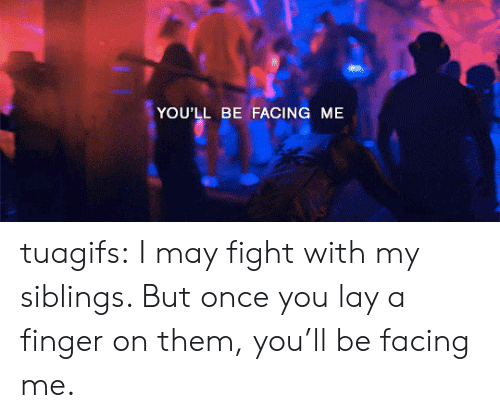 Tumblr, Blog, and Http: YOU'LL BE FACING ME tuagifs:  I may fight with my siblings. But once you lay a finger on them, you'll be facing me.