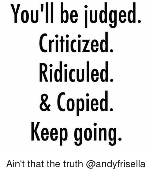 Memes, Truth, and 🤖: You'll be judged  Criticized  Ridiculed  & Copied  Keep going Ain't that the truth @andyfrisella