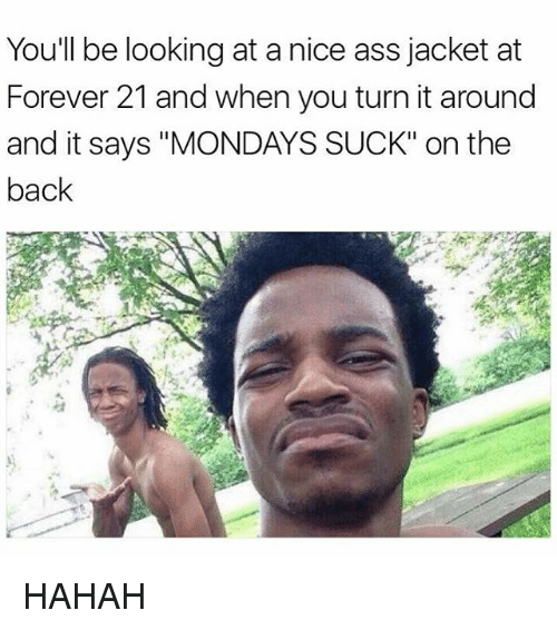 """A Nice Ass: You'll be looking at a nice ass jacket at  Forever 21 and when you turn it around  and it says """"MONDAYS SUCK"""" on the  back HAHAH"""