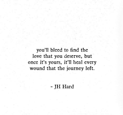 Journey, Love, and Once: you'll bleed to find the  love that you deserve, but  once it's yours, it'll heal every  wound that the journey left.  - JH Hard