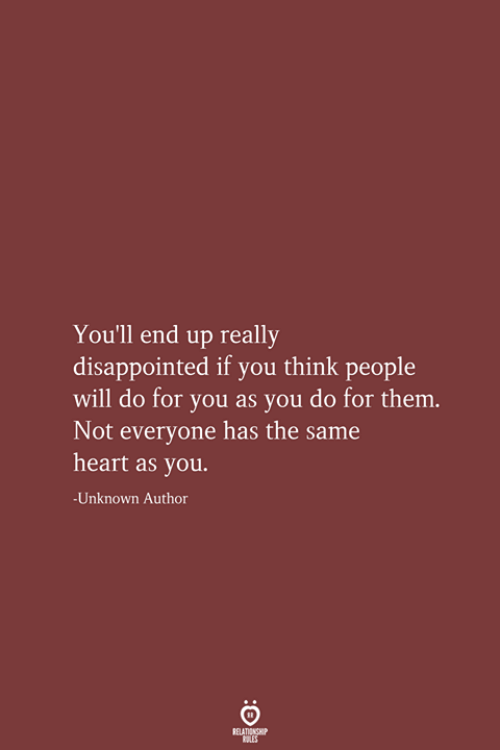 Disappointed, Heart, and Unknown: You'll end up really  disappointed if you think people  will do for you as you do for them.  Not everyone has the same  heart as you.  -Unknown Author  RELATIONSHIP  LES