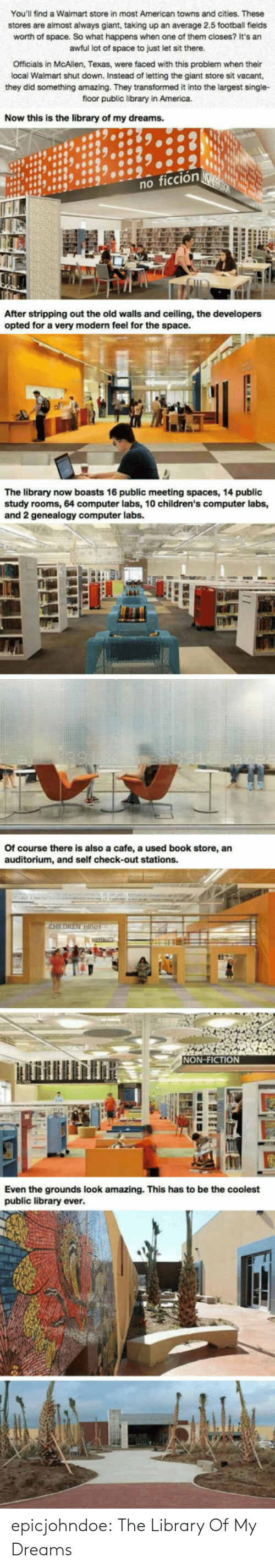 study: You'll find a Walmart store in most American towns and cities. These  stores are almost always giant, taking up an average 2.5 football fields  worth of space. So what happens when one of them closes? It's an  awful lot of space to just let sit there.  Officials in McAllen, Texas, were faced with this problem when their  local Walmart shut down. Instead of letting the giant store sit vacant,  they did something amazing. They transformed it into the largest single-  floor public library in America.  Now this is the library of my dreams.  no fic  After stripping out the old walls and ceiling, the developers  opted for a very modern feel for the space.  The library now boasts 16 public meeting spaces, 14 public  study rooms, 64 computer labs, 10 children's computer labs,  and 2 genealogy computer labs.  Of course there is also a cafe, a used book store, an  auditorium, and self check-out stations.  NON-FICTION  Even the grounds look amazing. This has to be the coolest  public library ever epicjohndoe:  The Library Of My Dreams