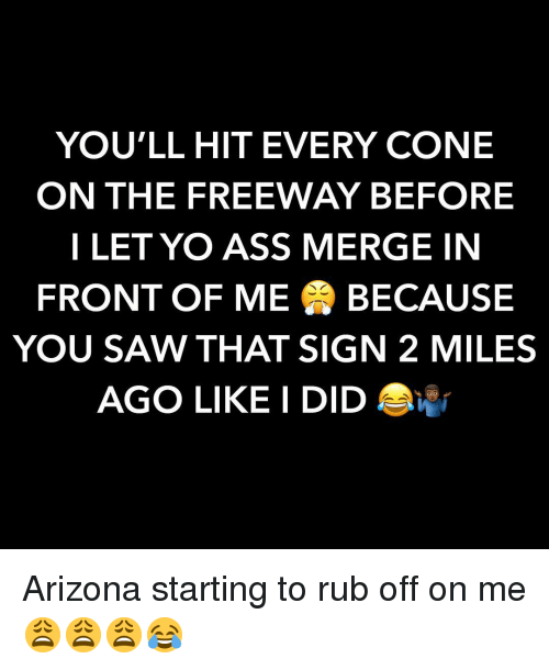 Ass, Saw, and Yo: YOU'LL HIT EVERY CONE  ON THE FREEWAY BEFORE  I LET YO ASS MERGE IN  FRONT OF ME BECAUSE  YOU SAW THAT SIGN 2 MILES  AGO LIKE I DID Arizona starting to rub off on me 😩😩😩😂