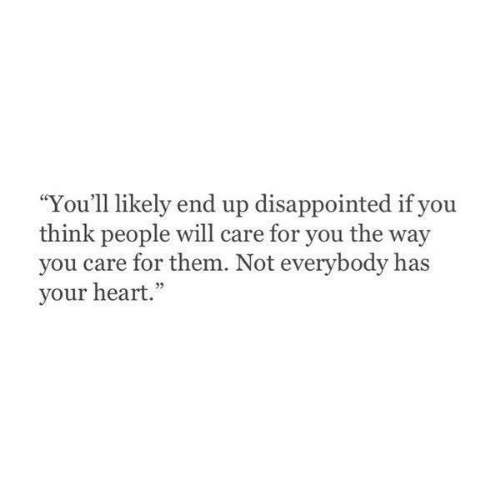 """Disappointed, Heart, and Will: """"You'll likely end up disappointed if you  think people will care for you the way  you care for them. Not everybody has  your heart."""""""