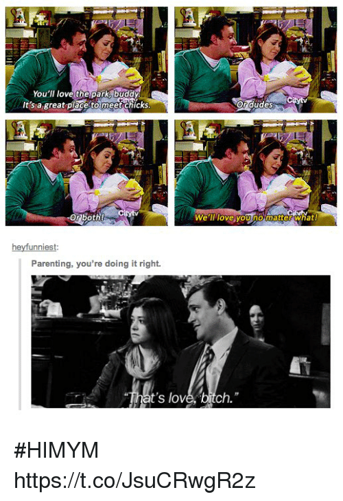 Bitch, Love, and Memes: You'll love the park, buddy  It's a great places enc  o  crudes  怀  rdudes  Or both!  Well tove you nomatter what!  heyfunniest  Parenting, you're doing it right.  That's love. bitch. #HIMYM https://t.co/JsuCRwgR2z