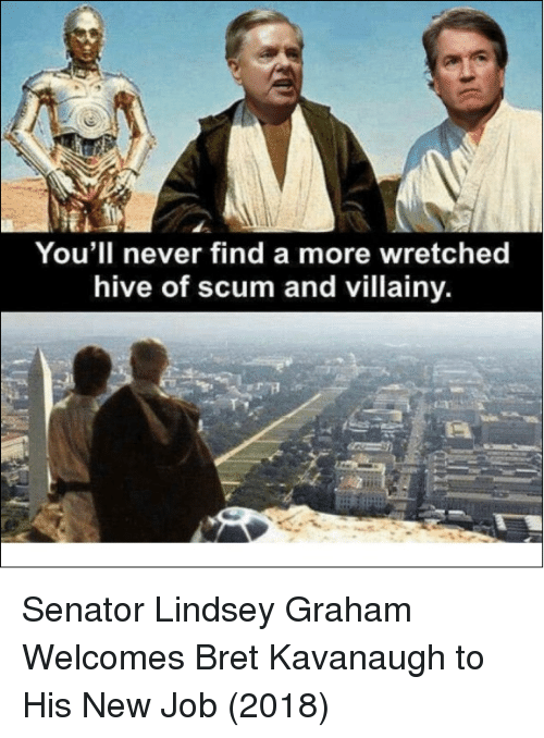 Never, Lindsey Graham, and Job: You'll never find a more wretched  hive of scum and villainy. Senator Lindsey Graham Welcomes Bret Kavanaugh to His New Job (2018)