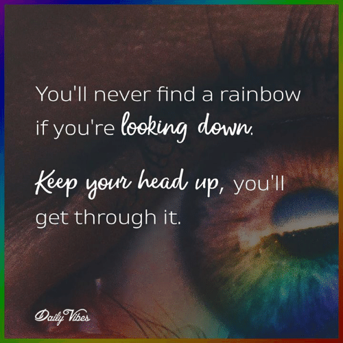 Head, Memes, and Rainbow: You'll never find a rainbow  if you're looking down  your head up, you  Keep youn head up, you'l  get through it.