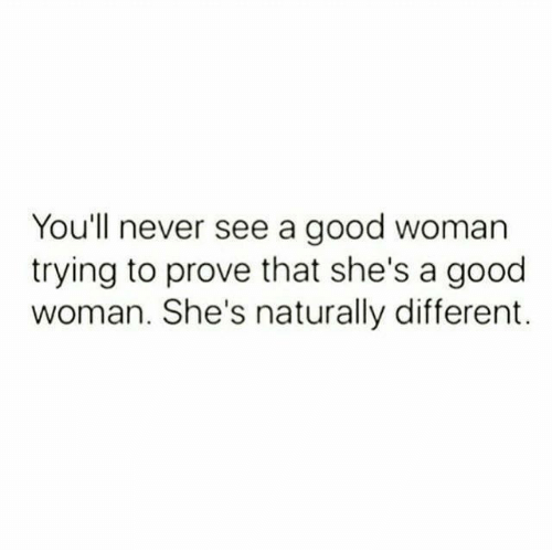 Good, Never, and Woman: You'll never see a good woman  trying to prove that she's a good  woman. She's naturally different