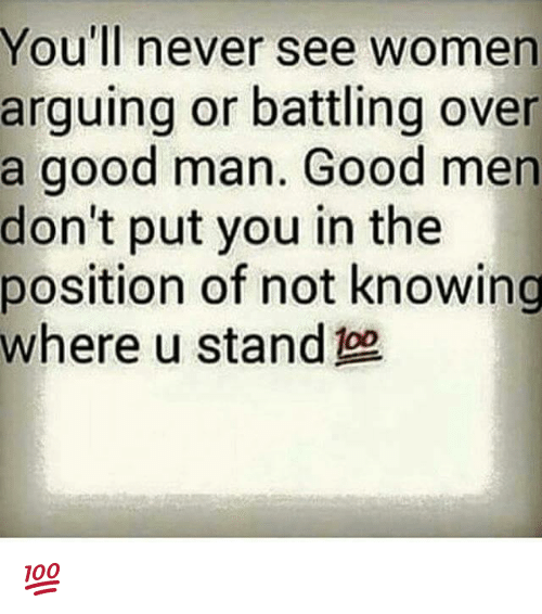 Anaconda, Memes, and Good: You'll never see women  arguing or battling over  a good man. Good men  don't put you in the  position of not knowing  where u stand 100 💯