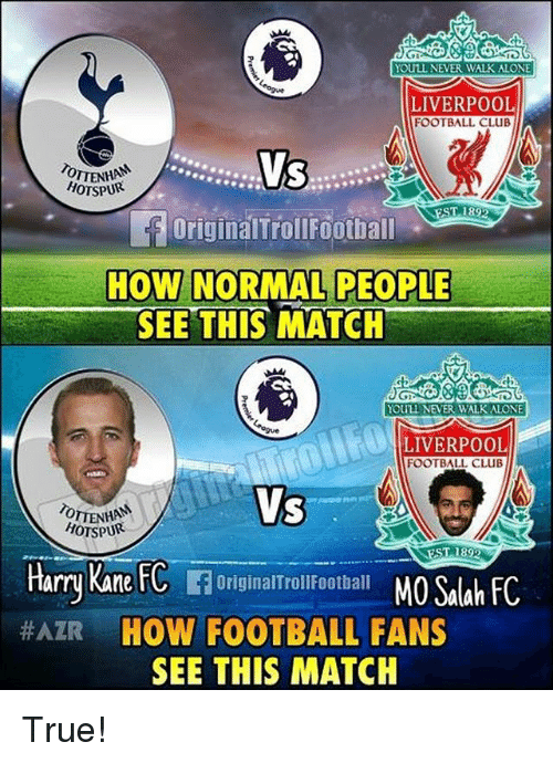 Being Alone, Club, and Football: YOULL NEVER WALK ALONE  LIVERPOOL  FOOTBALL CLUB  HOTSPUR  OriginalTrollFootball  HOW NORMAL PEOPLE  SEE THIS MATCH  YOULL NEVER WALK ALONE  LIVERPOOL  FOOTBALL CLUB  Vs  Harry Kane FC FOriginalTroliFoothall MO Saah C  HOW FOOTBALL FANS  SEE THIS MATCH  OTTENHAN  HOTSPUR  ST 1892  True!