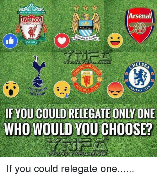 Arsenal, Club, and Football: YOULL NEVER WALKALONE  Arsenal  LIVERPOOL  FOOTBALL CLUB  M.C.F.C  2  EST 1892  STER  HELS  OTBALL C  IF YOU COULD RELEGATE ONLY ONE  WHO WOULD YOU CHOOSE? If you could relegate one......