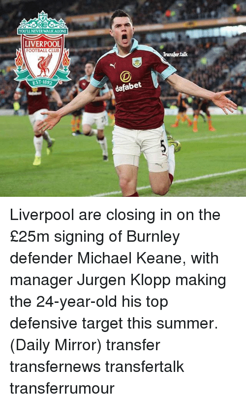 Football, Memes, and Target: YOULL NEVERWALKALONE  LIVERPOOL  FOOTBALL CLuBMI  EST 1892  dafabet  Transfertak Liverpool are closing in on the £25m signing of Burnley defender Michael Keane, with manager Jurgen Klopp making the 24-year-old his top defensive target this summer. (Daily Mirror) transfer transfernews transfertalk transferrumour